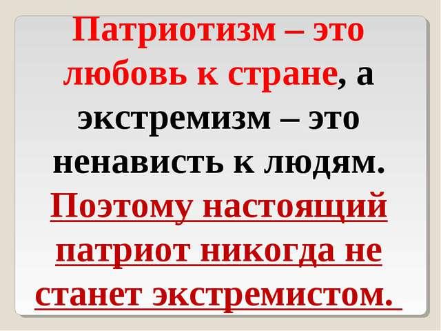 Патриотизм – это любовь к стране, а экстремизм – это ненависть к людям. Поэто...