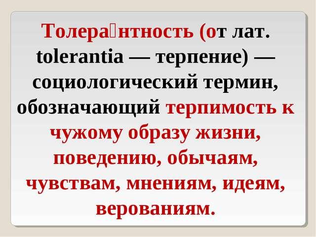 Толера́нтность (от лат. tolerantia — терпение) — социологический термин, обоз...