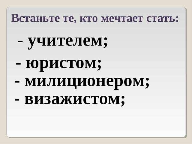 Встаньте те, кто мечтает стать: - учителем; - юристом; - милиционером; - виза...