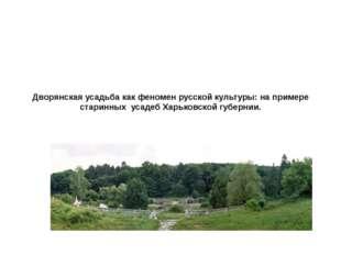 Дворянская усадьба как феномен русской культуры: на примере старинных усадеб