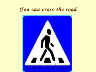 You can cross the road