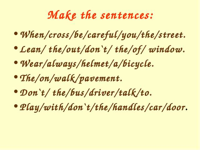 Make the sentences: When/cross/be/careful/you/the/street. Lean/ the/out/don`t...
