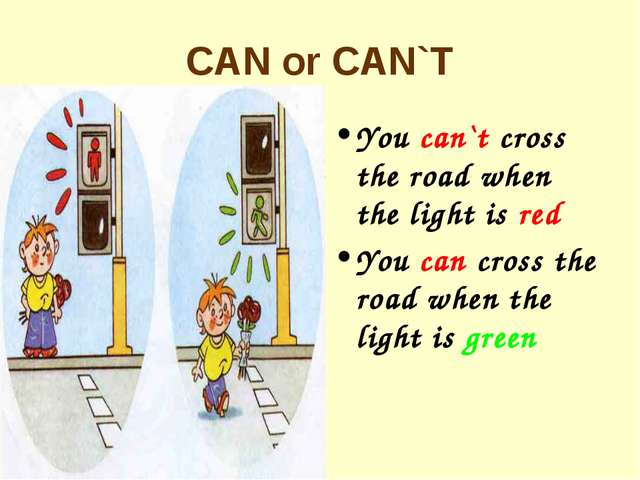 CAN or CAN`T You can`t cross the road when the light is red You can cross the...
