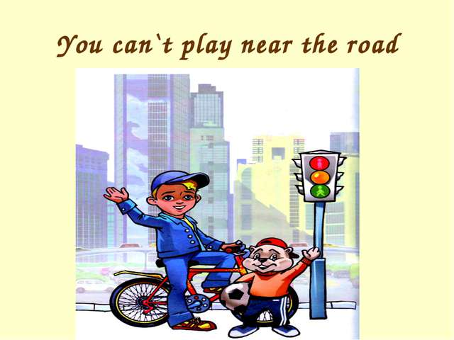 You can`t play near the road