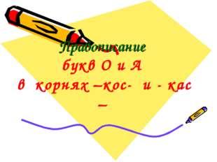 Правописание букв О и А в корнях –кос- и - кас –
