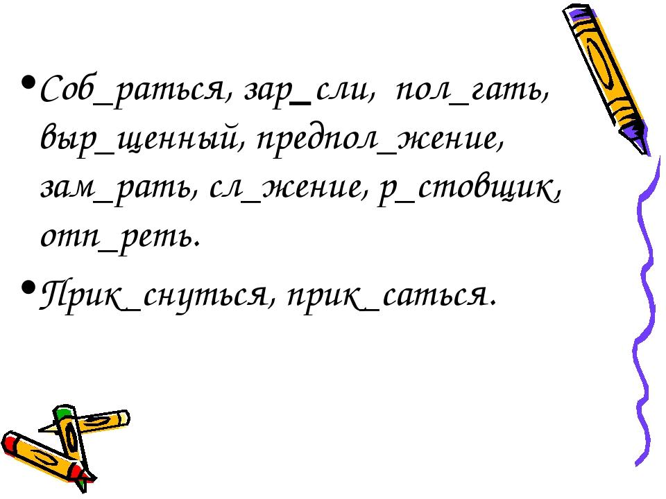 Соб_раться, зар_сли, пол_гать, выр_щенный, предпол_жение, зам_рать, сл_жение,...