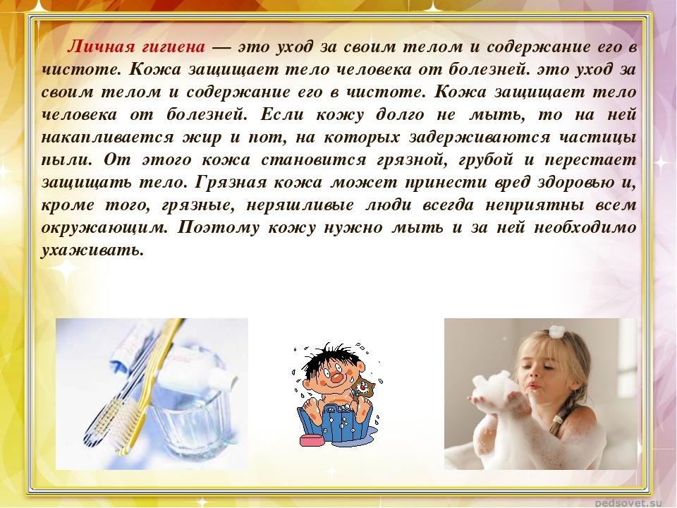 Личная гигиена — это уход за своим телом и содержание его в чистоте. Кожа защ...