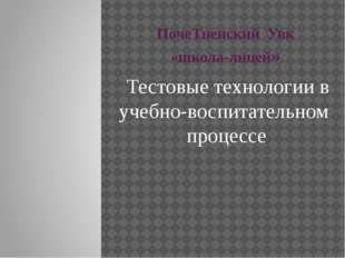 ПочеТненский Увк «школа-лицей» Тестовые технологии в учебно-воспитательном пр