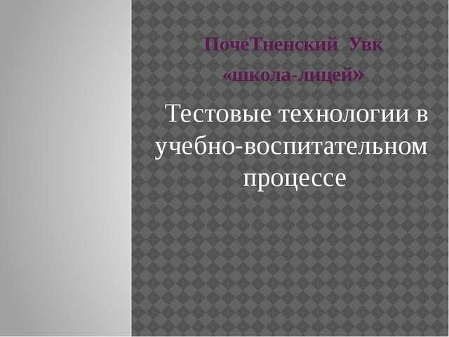 ПочеТненский Увк «школа-лицей» Тестовые технологии в учебно-воспитательном пр...