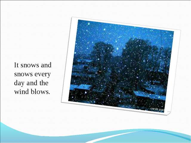 It snows and snows every day and the wind blows.
