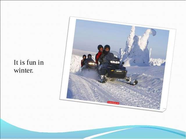 It is fun in winter.