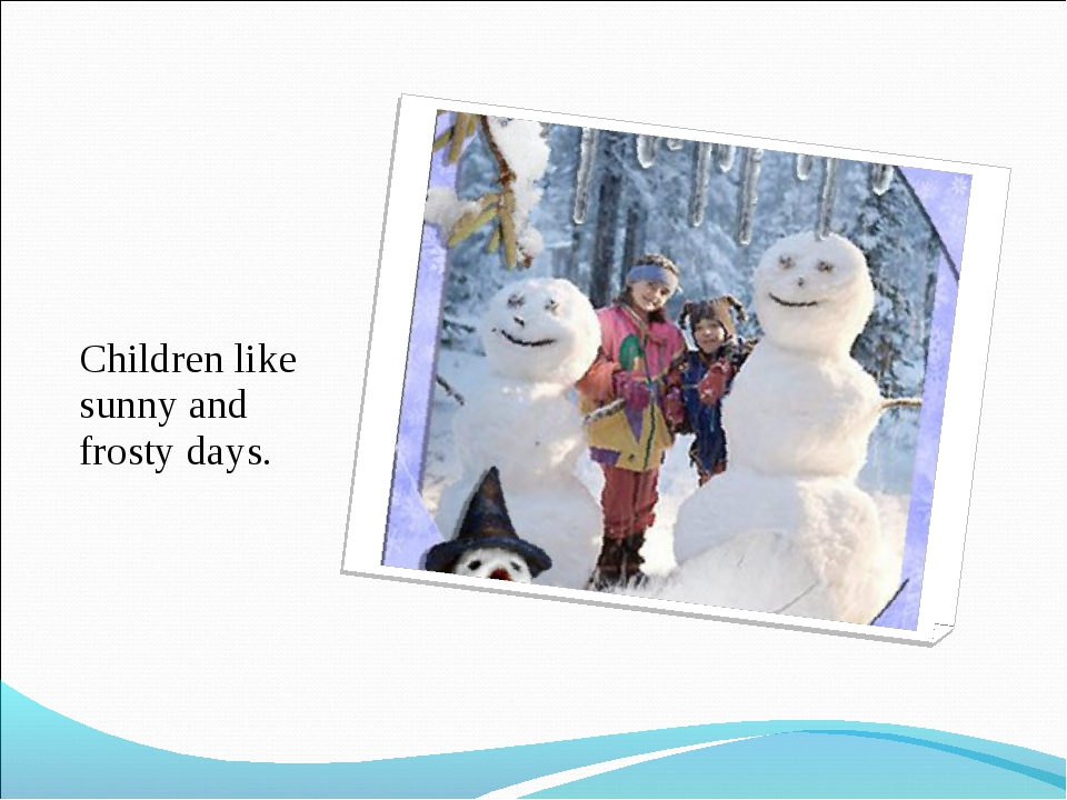 Children like sunny and frosty days.