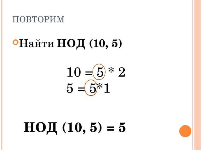 ПОВТОРИМ Найти НОД (10, 5) 10 = 5 * 2 5 = 5*1 НОД (10, 5) = 5