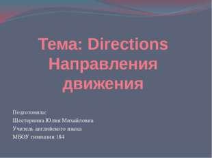 Тема: Directions Направления движения Подготовила: Шестернина Юлия Михайловна