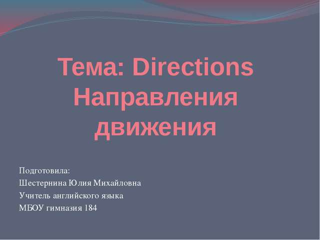 Тема: Directions Направления движения Подготовила: Шестернина Юлия Михайловна...