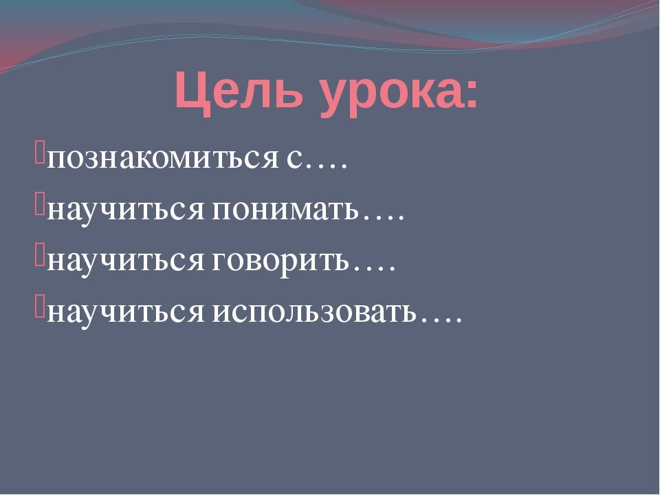 Цель урока: познакомиться с…. научиться понимать…. научиться говорить…. научи...