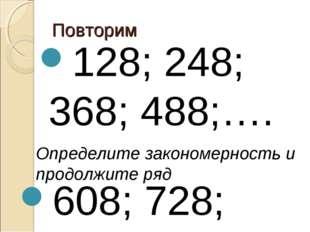 Повторим 128; 248; 368; 488;…. Определите закономерность и продолжите ряд 608