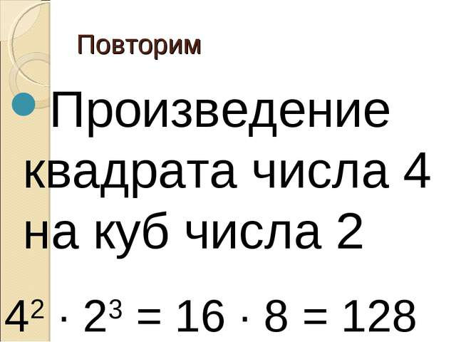 Повторим Произведение квадрата числа 4 на куб числа 2 42 ∙ 23 = 16 ∙ 8 = 128