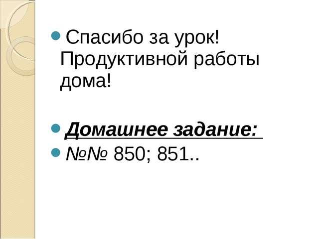 Спасибо за урок! Продуктивной работы дома! Домашнее задание: №№ 850; 851..