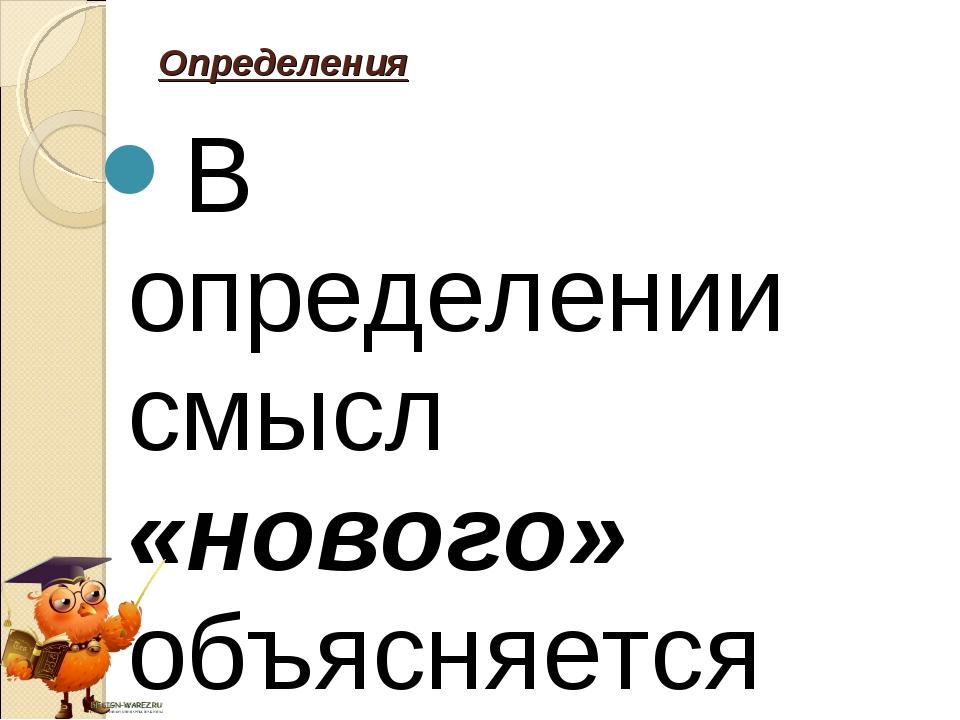 В определении смысл «нового» объясняется через «старое Определения