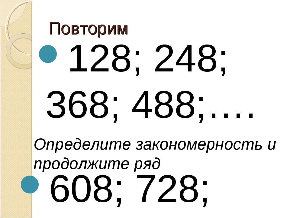 Повторим 128; 248; 368; 488;…. Определите закономерность и продолжите ряд 608...