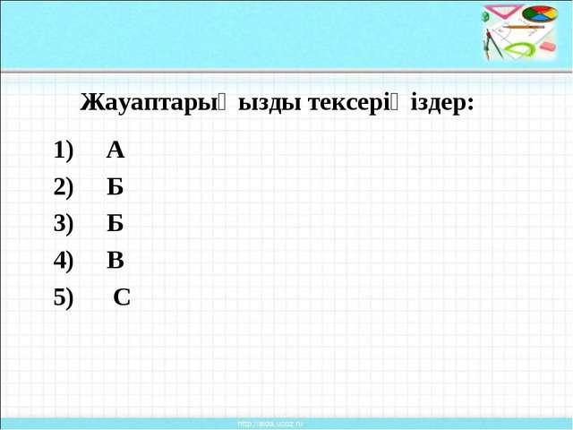 Жауаптарыңызды тексеріңіздер: 1) А 2) Б 3) Б 4) В 5) С