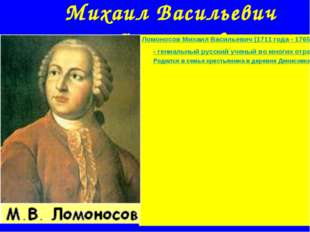 Михаил Васильевич Ломоносов Ломоносов Михаил Васильевич (1711 года - 1765 год