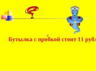 Бутылка с пробкой стоит 11 рублей. Бутылка на 10 рублей дороже пробки. Скольк