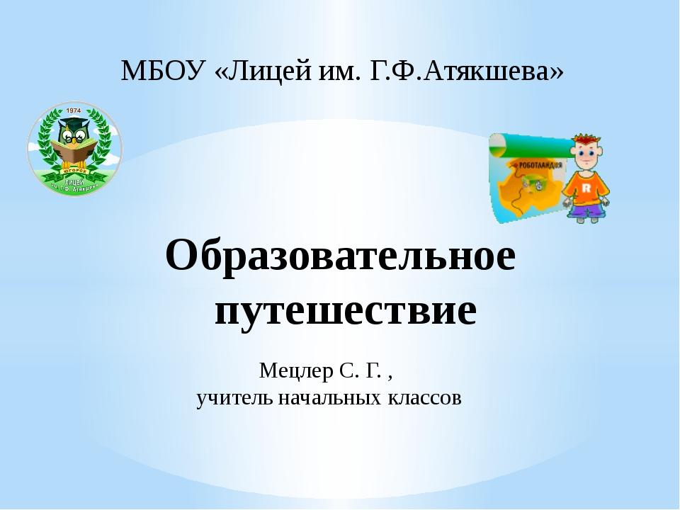Образовательное путешествие МБОУ «Лицей им. Г.Ф.Атякшева» Мецлер С. Г. , учит...
