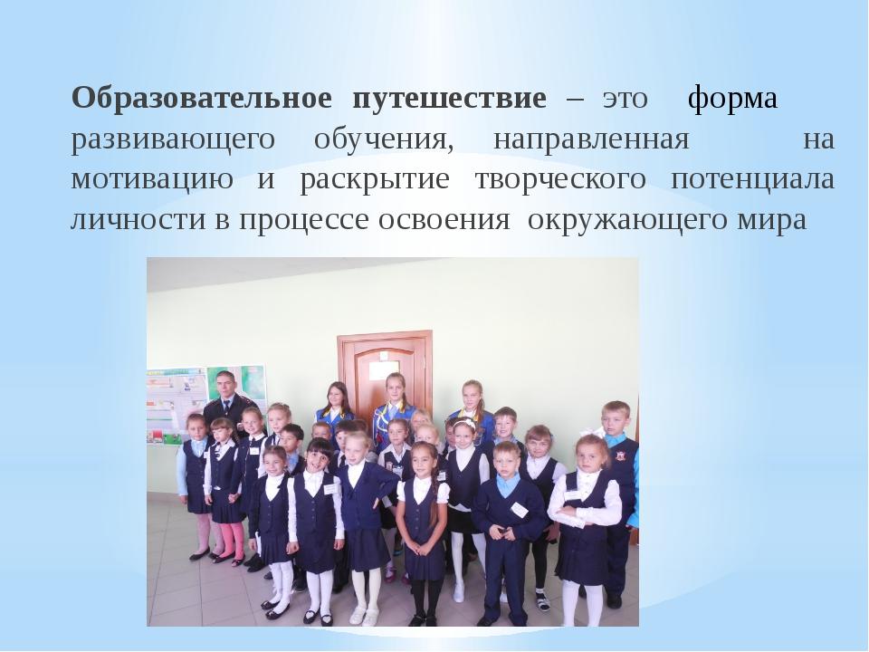 Образовательное путешествие – это форма развивающего обучения, направленная н...