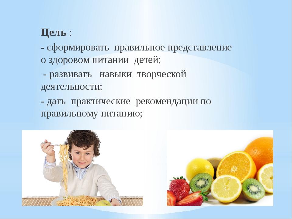 Цель : - сформировать правильное представление о здоровом питании детей; - ра...