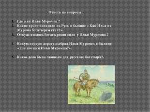 Ответь на вопросы : Где жил Илья Муромец ? Какие враги нападали на Русь в бы