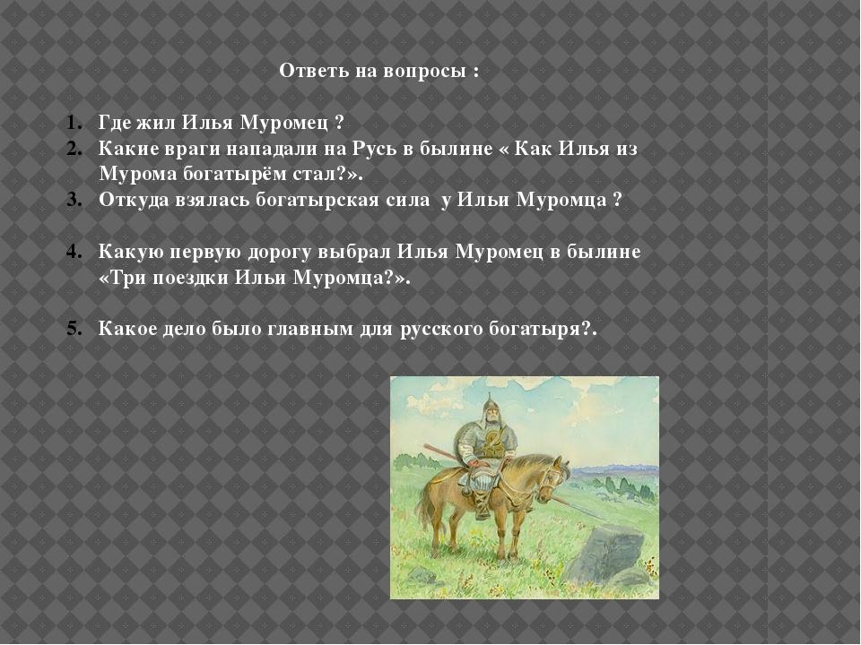 Ответь на вопросы : Где жил Илья Муромец ? Какие враги нападали на Русь в бы...