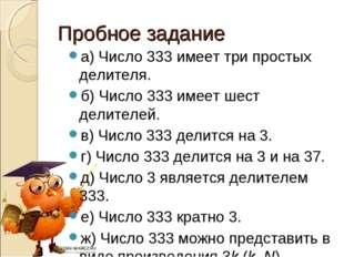 Пробное задание а) Число 333 имеет три простых делителя. б) Число 333 имеет ш