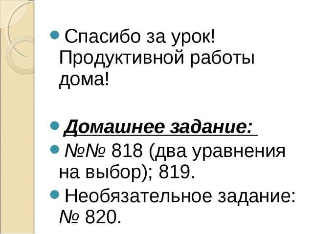 Спасибо за урок! Продуктивной работы дома! Домашнее задание: №№ 818 (два урав...