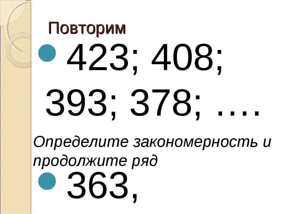 Повторим 423; 408; 393; 378; …. Определите закономерность и продолжите ряд 36...