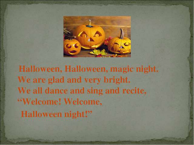 Halloween, Halloween, magic night. We are glad and very bright. We all dance...