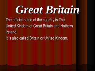 Great Britain The official name of the country is The United Kindom of Great