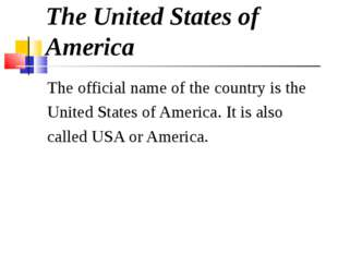 The United States of America The official name of the country is the United S