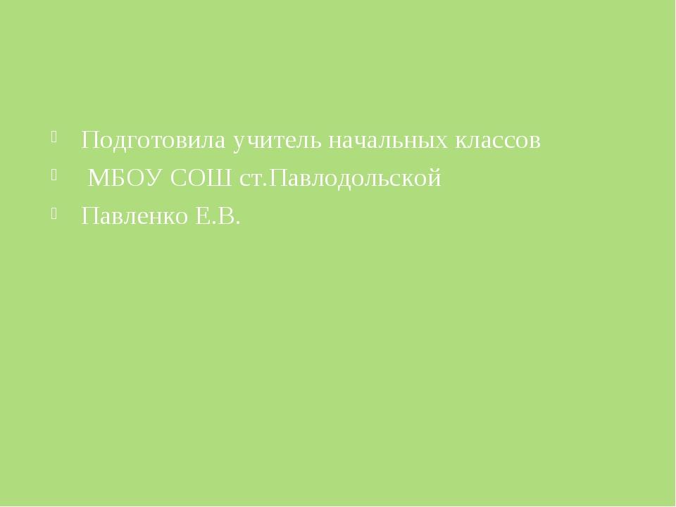 Подготовила учитель начальных классов МБОУ СОШ ст.Павлодольской Павленко Е.В.