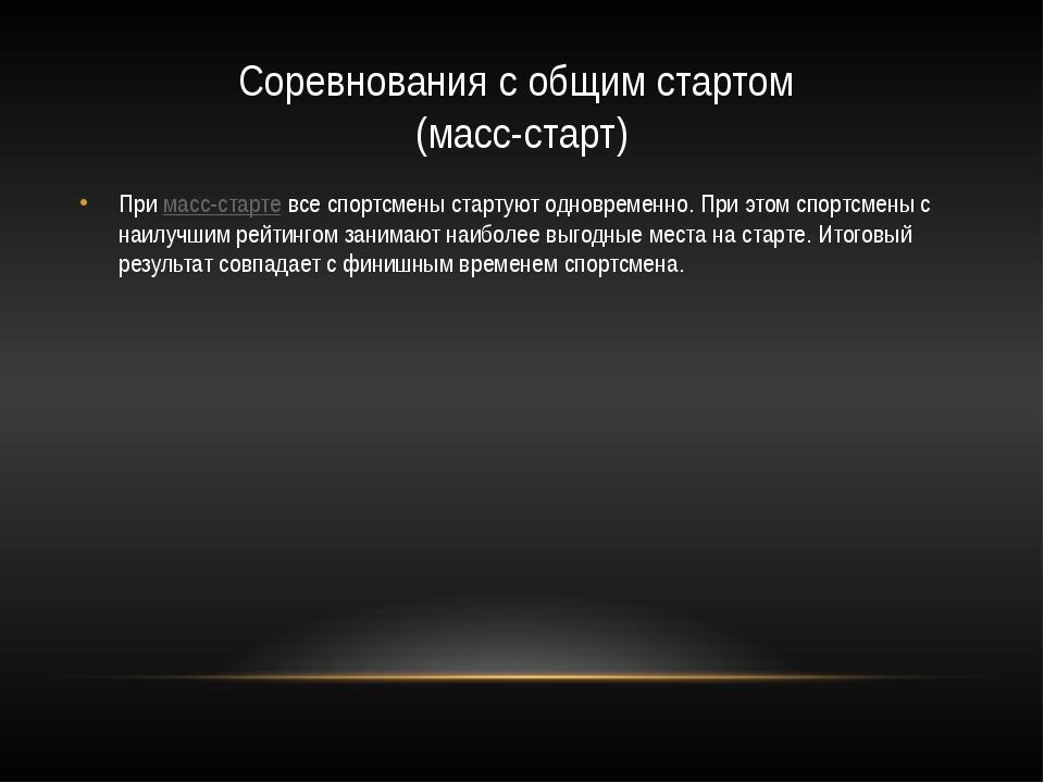 Соревнования с общим стартом (масс-старт) Примасс-стартевсе спортсмены стар...