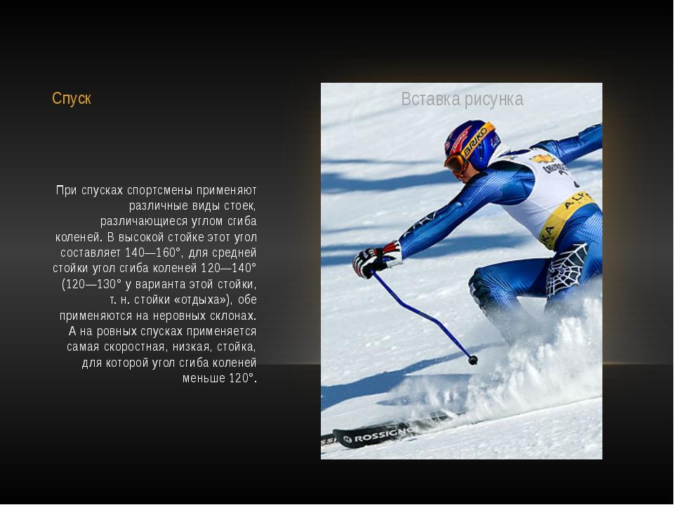 Спуск При спусках спортсмены применяют различные виды стоек, различающиеся уг...