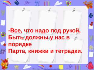 -Все, что надо под рукой, Быть должны у нас в порядке Парта, книжки и тетрадк