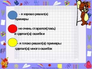 - я хорошо решил(а) примеры - я не очень старался(лась) и сделал(а) ошибки -