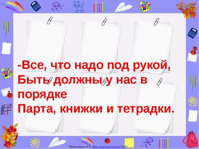 -Все, что надо под рукой, Быть должны у нас в порядке Парта, книжки и тетрадк...