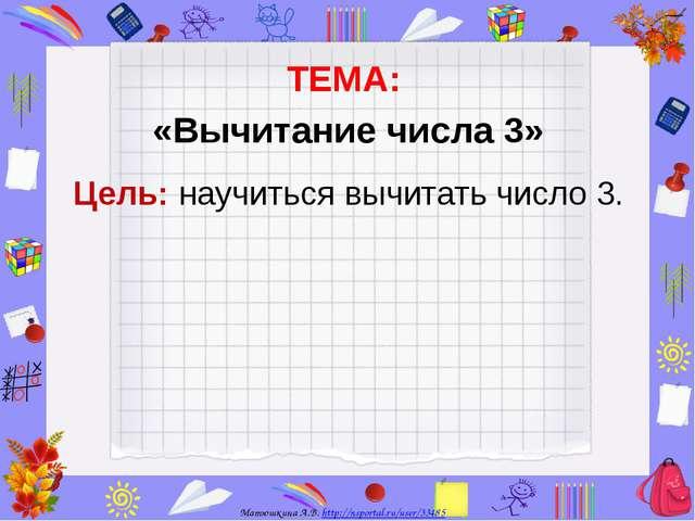ТЕМА: «Вычитание числа 3» Цель: научиться вычитать число 3. Матюшкина А.В....