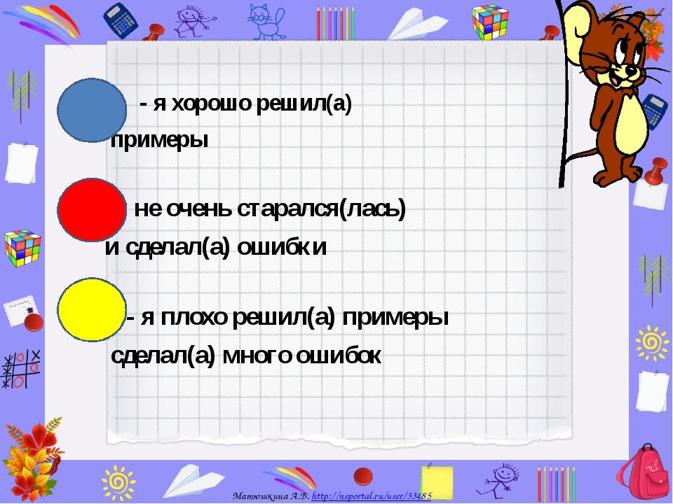 - я хорошо решил(а) примеры - я не очень старался(лась) и сделал(а) ошибки -...