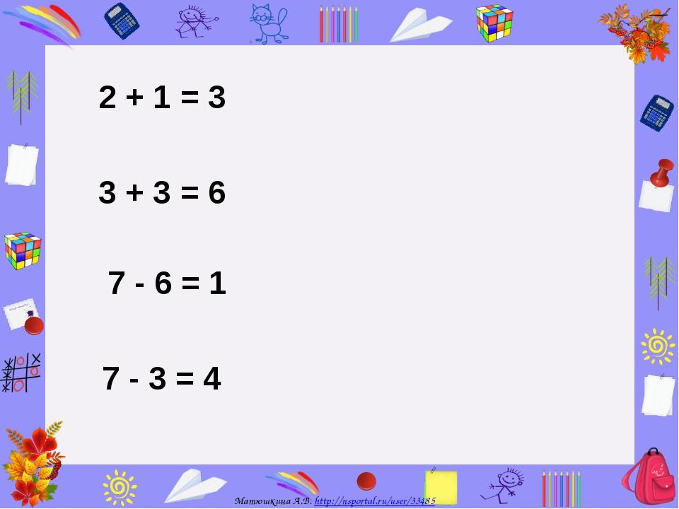 2 + 1 = 3 3 + 3 = 6 7 - 6 = 1 7 - 3 = 4 Матюшкина А.В. http://nsportal.ru/use...