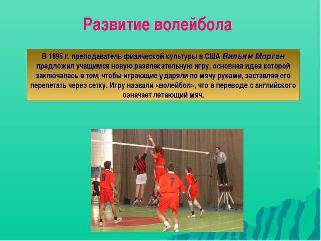 Развитие волейбола В 1895 г. преподаватель физической культуры в США Вильям М...
