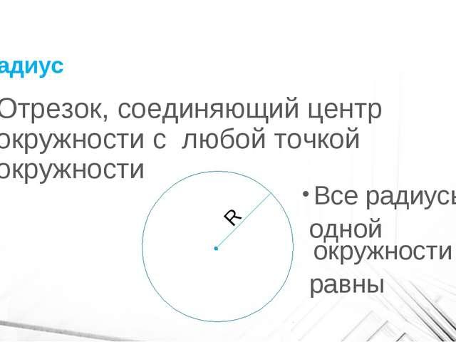 Радиус Отрезок, соединяющий центр окружности с любой точкой окружности R Все...